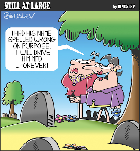 Cartoon: Still at large 106 (medium) by bindslev tagged graveyard,graveyards,grave,graves,mourner,mourners,mourning,epitaph,epitaphs,obituary,obituaries,inscription,inscriptions,headstone,headstones,tombstone,tombstones,tomb,tombs,spelling,error,errors,mistake,mistakes,revenge,petty,pettiness,vengeance,irritation,irritant,irritants,cemetery,cemeteries,graveyard,graveyards,grave,graves,mourner,mourners,mourning,epitaph,epitaphs,obituary,obituaries,inscription,inscriptions,headstone,headstones,tombstone,tombstones,tomb,tombs,spelling,error,errors,mistake,mistakes,revenge,petty,pettiness,vengeance,irritation,irritant,irritants,cemetery,cemeteries