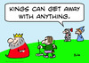 Cartoon: kings can get away anything (small) by rmay tagged kings,can,get,away,anything